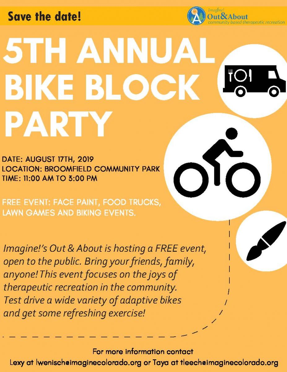 Imagine!'s Out & About Bike Block Party is a FREE event, open to the public. Bring your friends, family, anyone! This event focuses on the joys of therapeutic recreation in the community. Test ride a variety of adaptive bikes and get some refreshing exercise. Saturday August 17th 11-3 at Broomfield Community Park.