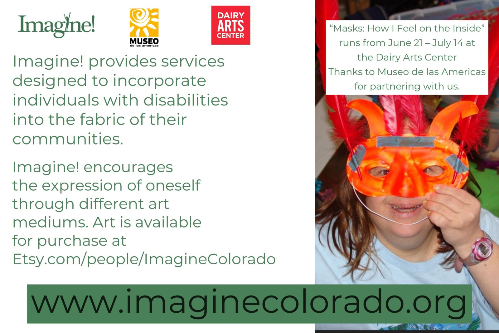 "The opening night reception of the Annual Imagine! CORE/Labor Source Art Show at Dairy Arts Center is set for June 21. Join us for art, music, and an appreciation of the amazing artists who accept services from Imagine!. The art show, ""Masks: How I Feel on the Inside"" runs from June 21 – July 14. We're also very excited to team up with Museo Denver for this exhibit!"