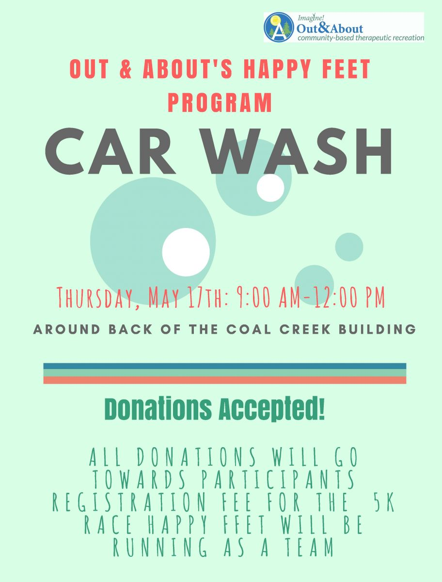 "Out & About's Happy Feet Program Car Wash. Thursday, May 17, 9AM – noon. Around back of Imagine!'s Coal Creek Building. Donations accepted, all donations will go to towards participant registration for a 5K Race. ""Happy Feet"" will be running as a team."