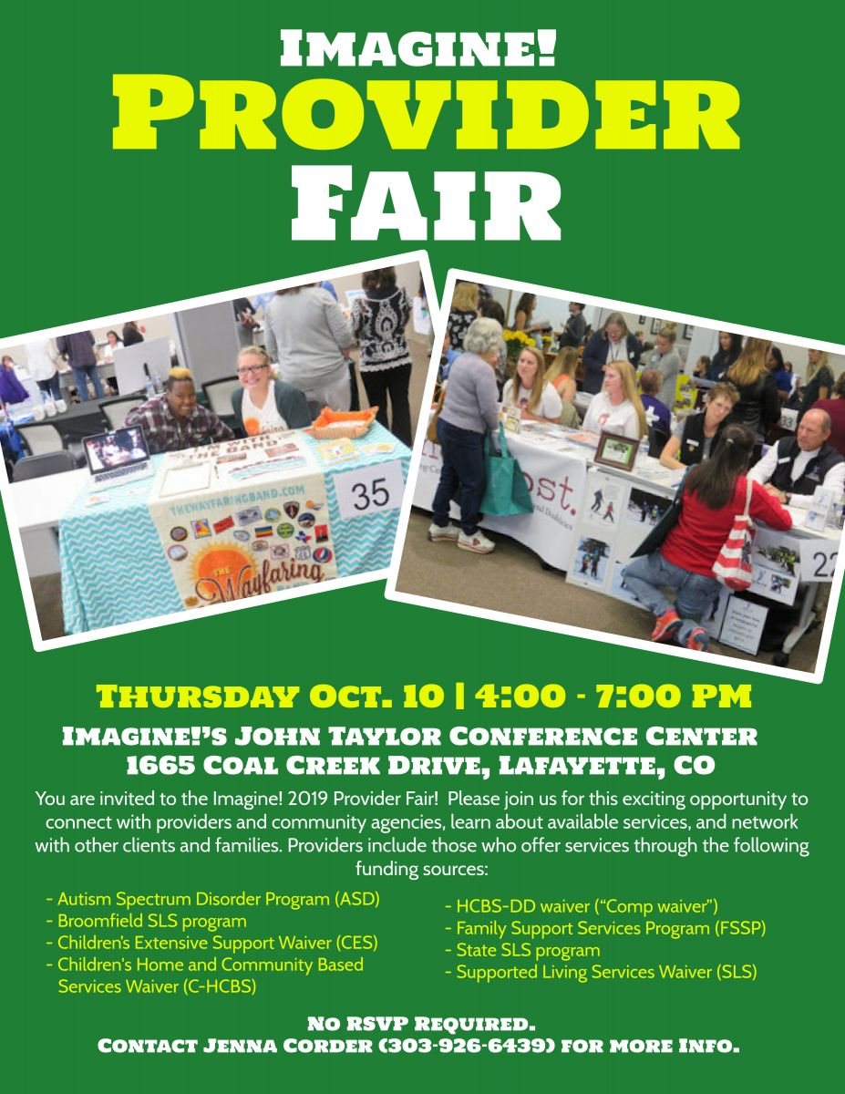 """You are invited to the Imagine! 2019 Provider Fair!  Please join us for this exciting opportunity to connect with providers and community agencies, learn about available services, and network with other clients and families.                         When:  Thursday October 10, 2019 Where: Imagine!'s John Taylor Conference Center                         1665 Coal Creek Drive, Lafayette CO 80026                    Time:    4:00pm to 7:00pm  We anticipate having 50 service providers at the fair, including individuals who contract with Imagine!, Program Approved Service Agencies (PASAs), Home Health Agencies and community organizations offering direct services and supports.  Providers include those who offer services through the following funding sources: -Autism Spectrum Disorder Program (ASD)   -Broomfield SLS program -Children's Extensive Support Waiver (CES) -Children's Home and Community Based Services Waiver (C-HCBS) -HCBS-DD waiver (""""Comp waiver"""") -Family Support Services Program (FSSP) -State SLS program -Supported Living Services Waiver (SLS)  Our Eligibility Specialist, the Intake Team, Navigators and Case Managers will be on hand to answer questions.   No RSVP required.  For further questions or information, please contact: Jenna Corderjcorder@imaginecolorado.org303-926-6439"""