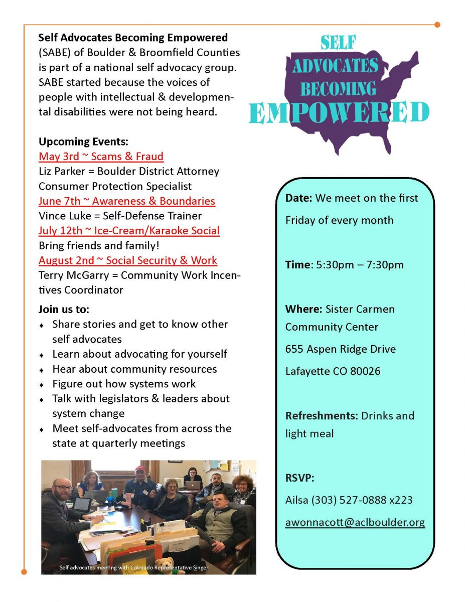 Self Advocates Becoming Empowered (SABE) of Boulder & Broomfield Counties is part of a national self-advocacy group. SABE started because the voices of people with intellectual & developmental disabilities were not being heard.  Date: We meet on the first Friday of every month Time: 5:30pm – 7:30pm Where: Sister Carmen Community Center 655 Aspen Ridge Drive Lafayette CO 80026 Refreshments: Drinks and light meal