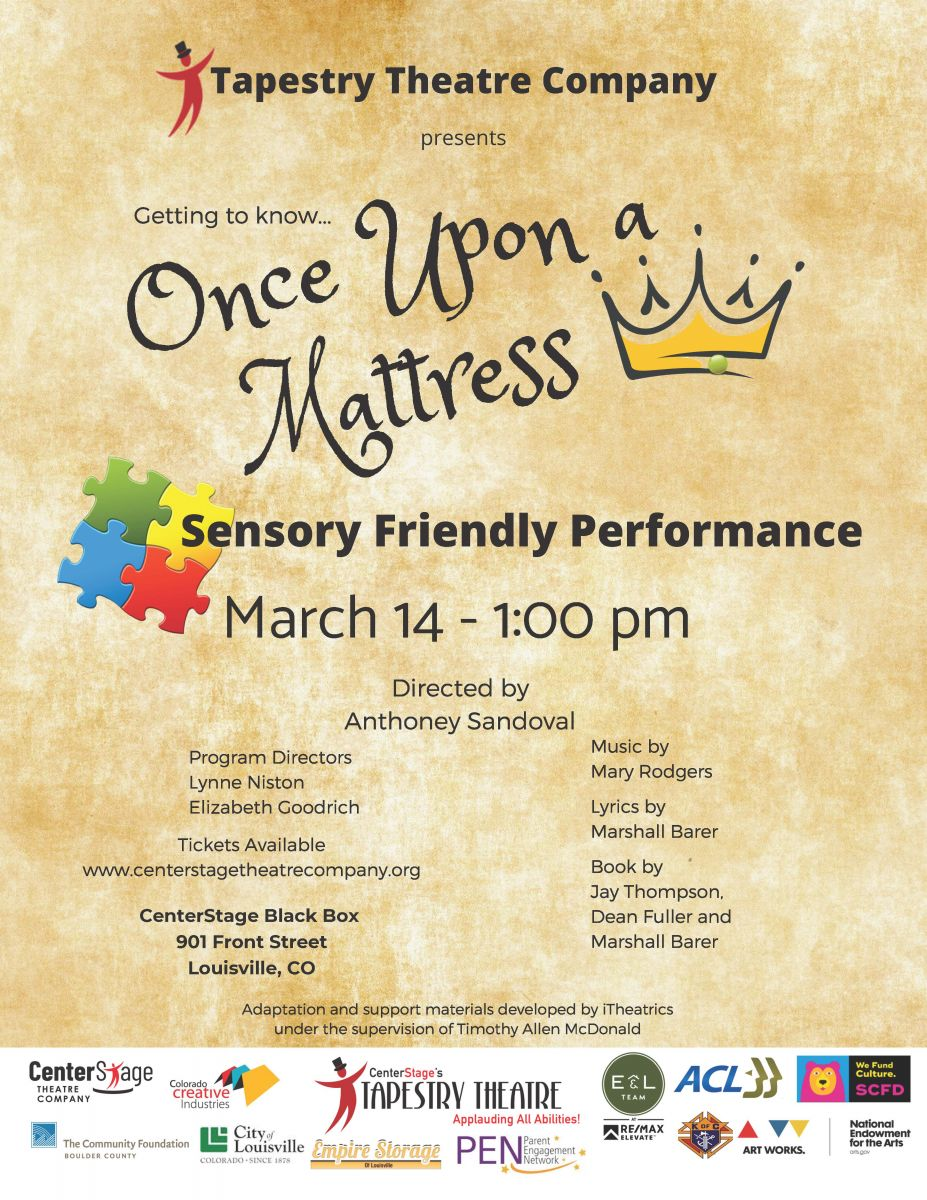 Tapestry Theatre is proud to announce their Spring Musical - Tickets on sale now!  Once Upon A Mattress  Anthoney Sandoval, Director  Production Dates: March 12, 13, 14 @ 7:00PM March 14 (Sensory Friendly!), 15 @ 1:00PM TICKETS ON SALE NOW!!  Location at CenterStage Black Box Theatre, 901 Front St, Louisville, CO 80027 Once Upon a Mattress is a musical comedy with music by Mary Rodgers, lyrics by Marshall Barer, and book by Jay Thompson, Dean Fuller, and Marshall Barer. It opened off-Broadway in May 1959, and then moved to Broadway. The play was written as an adaptation of the Hans Christian Andersen fairy tale The Princess and the Pea.