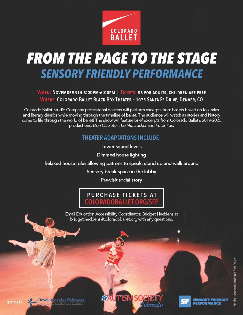FROM THE PAGE TO THE STAGE  SENSORY FRIENDLY PERFORMANCE  When: November 9th 5:00pm-6:00pm | Tickets: $5 for adults, children are free  Where: Colorado Ballet Black Box Theater – 1075 Santa Fe Drive, Denver, CO  Colorado Ballet Studio Company professional dancers will perform excerpts from ballets based on folk tales and literary classics while moving through the timeline of ballet. The audience will watch as stories and history come to life through the world of ballet! The show will feature brief excerpts from Colorado Ballet's 2019-2020 productions: Don Quixote, The Nutcracker and Peter Pan.  Email Education Accessibility Coordinator, Bridget Heddens at bridget.heddens@coloradoballet.org with any questions.