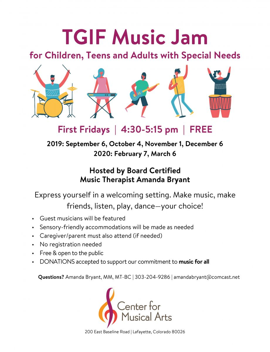 TGIF Music Jam  for Children, Teens and Adults with Special Needs   First Fridays | 4:30-5:15 pm | FREE  2019: September 6, October 4, November 1, December 6 2020: February 7, March 6  Hosted by Board Certified Music Therapist Amanda Bryant  Express yourself in a welcoming setting. Make music, make friends, listen, play, dance—your choice!  • Guest musicians will be featured  • Sensory-friendly accommodations will be made as needed  • Caregiver/parent must also attend (if needed)  • No registration needed  • Free & open to the public  • DONATIONS accepted to support our commitment to music for all   Questions? Amanda Bryant, MM, MT-BC | 303-204-9286 | amandabryant@comcast.net Center for the Musical Arts -   200 East Baseline Road | Lafayette, Colorado 80026