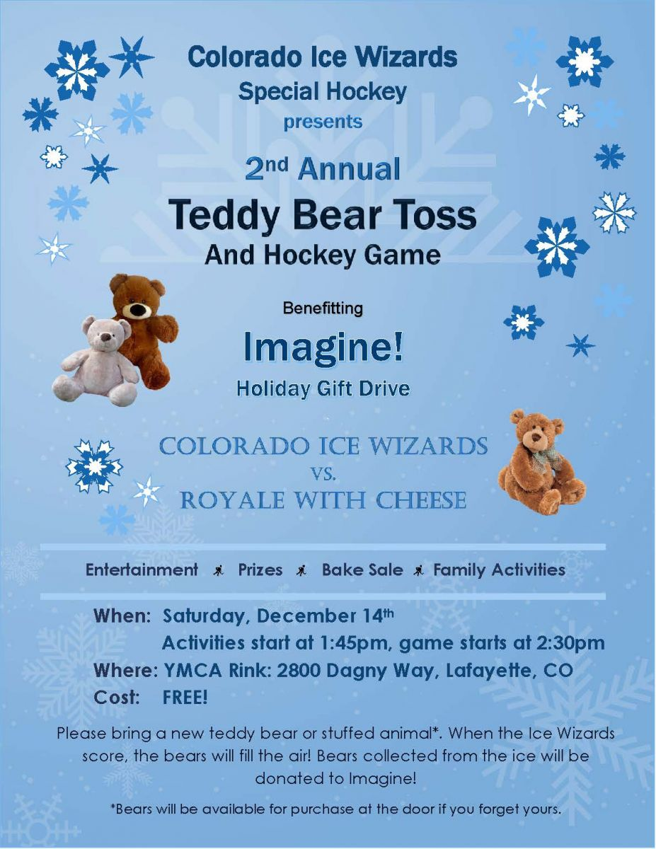 Colorado Ice Wizards Special Hockey Second Annual Teddy Bear Toss and Hockey Game Entertainment Prizes Bake Sale Family Activities When: Saturday, December 14th Activities start at 1:45pm, game starts at 2:30pm  Where: YMCA Rink: 2800 Dagny Way, Lafayette, CO Cost: FREE!  Please bring a new teddy bear or stuffed animal*. When the Ice Wizards score, the bears will fill the air! Bears collected from the ice will be donated to Imagine!